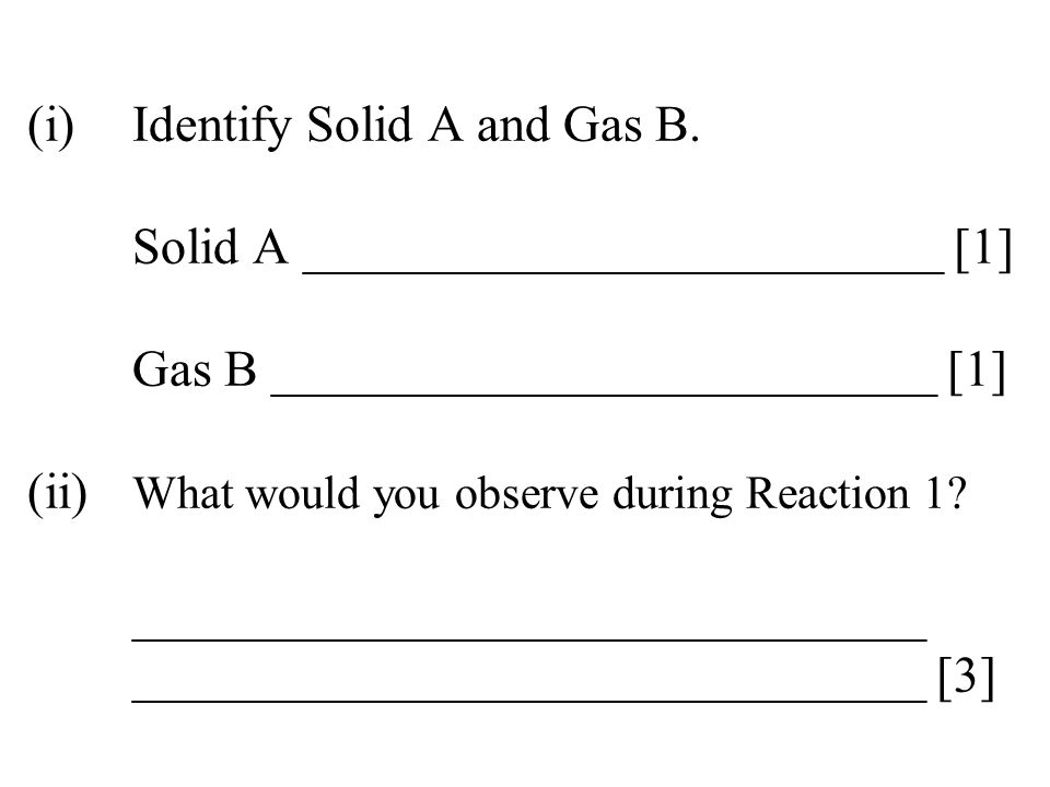 (i). Identify Solid A and Gas B. Solid A _________________________ [1]